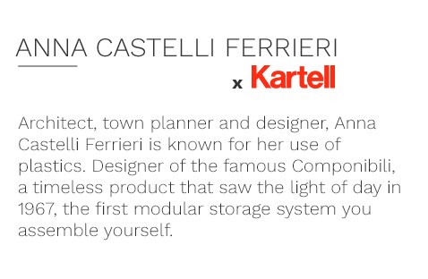 Architect, town planner and designer, Anna Castelli Ferrieri is known for her use of plastics. Designer of the famous Componibili, a timeless product that saw the light of day in 1967, the first modular storage system you assemble yourself.