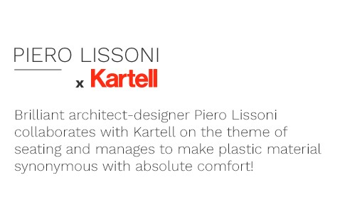 Brilliant architect-designer Piero Lissoni collaborates with Kartell on the theme of seating and manages to make plastic material synonymous with absolute comfort!